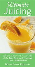 Ultimate Juicing Delicious Recipes for Over 125 of the Best Fruit & Vegetable Juice Combinations