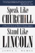 Speak Like Churchill Stand Like Lincoln 21 Powerful Secrets of Historys Greatest Speakers