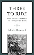 Three to Ride: A Ride That Defied an Empire and Spawned a New Nation