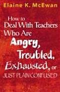 How to Deal with Teachers Who Are Angry Troubled Exhausted or Just Plain Confused