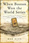 When Boston Won the World Series A Chronicle of Bostons Remarkable Victory in the First Modern World Series of 1903