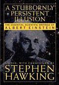 Stubbornly Persistent Illusion The Essential Scientific Works of Albert Einstein