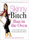 Skinny Bitch: Bun in the Oven: A Gutsy Guide to Becoming One Hot and Healthy Mother! Cover