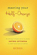 Meeting Your Half Orange An Utterly Upbeat Guide to Using Dating Optimism to Find Your Perfect Match