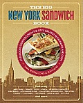 Big New York Sandwich Cookbook Delicious Creations from the Citys Greatest Restaurants & Chefs