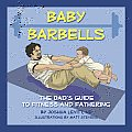 Baby Barbells The Dads Guide to Fitness & Fathering