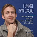 Feminist Ryan Gosling: Feminist Theory (as Imagined) from Your Favorite Sensitive Movie Dude Cover
