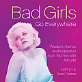 Bad Girls Go Everywhere Wisdom Humor & Inspiration from Women with Attitude