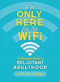 Im Only Here for the Wifi A Complete Guide to Reluctant Adulthood