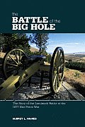 The Battle of the Big Hole: The Story of the Landmark Battle of the 1877 Nez Perce War