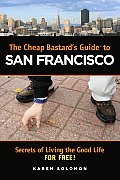The Cheap Bastard's Guide to San Francisco: Secrets of Living the Good Life--For Free! (Cheap Bastard)