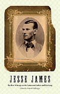 Jesse James The Best Writings on the Notorious Outlaw & His Gang