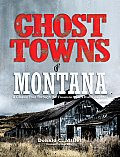 Ghost Towns Of Montana: A Classic Tour Through The Treasure State's Historical Sites by Donald C. Miller