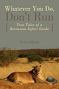 Whatever You Do Dont Run True Tales of a Botswana Safari Guide