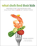 What Chefs Feed Their Kids Recipes & Techniques for Cultivating a Love of Good Food