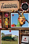 Louisiana Curiosities: Quirky Characters, Roadside Oddities & Other Offbeat Stuff