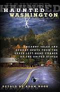 Haunted Washington Uncanny Tales & Spooky Spots from the Upper Left Hand Corner of the United States