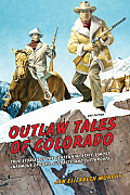 Outlaw Tales of Colorado: True Stories of the Centennial State's Most Infamous Crooks, Culprits, and Cutthroats Cover