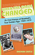 When the Game Changed: An Oral History of Baseball's True Golden Age: 1969-1979