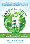 Green Is Good: Save Money, Make Money, and Help Your Community Profit from Clean Energy