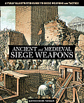Ancient & Medieval Siege Weapons A Fully Illustrated Guide to Siege Weapons & Tactics