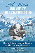 John Muir & the Ice That Started a Fire How a Visionary & the Glaciers of Alaska Changed America