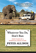 Whatever You Do, Don't Run: True Tales of a Botswana Safari Guide