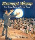 Electrical Wizard How Nikola Tesla Lit Up the World