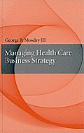 Managing Health Care Business Strategy (09 Edition)