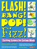 Flash Bang Pop Fizz Flash Bang Pop Fizz Exciting Science for Curious Minds Exciting Science for Curious Minds