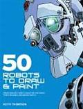 50 Robots to Draw & Paint Create Fantastic Robot Characters for Comic Computer Games & Graphic Novels