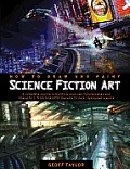 How to Draw & Paint Science Fiction Art A Complete Course in Building Your Own Futurescapes & Characters from Scientific Marvels to Dark Dystopian Visions