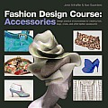 Fashion Design Course Accessories Design Practice & Processes for Creating Hats Bags Shoes & Other Fashion Accessories