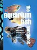 Aquarium Fish Handbook The Complete Reference from Anemonefish to Zamora Woodcats
