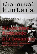 The Cruel Hunters: SS-Sonderkommando Dirlewanger Hitler's Most Notorious Anti-Partisan Unit