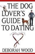 The Dog Lover's Guide to Dating: Using Cold Noses to Find Warm Hearts