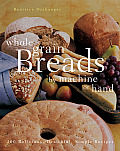 Whole Grain Breads by Machine or Hand 200 Delicious Healthful Simple Recipes