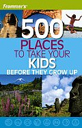 Frommers 500 Places to Take Your Kids Before They Grow Up