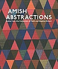 AMISH Abstractions Quilts from the Collection of Faith & Stephen Brown