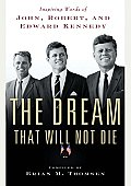 The Dream That Will Not Die: Inspiring Words Of John, Robert, & Edward Kennedy by Brian Thomsen