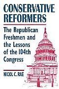 Conservative Reformers: The Freshman Republicans in the 104th Congress: The Freshman Republicans in the 104th Congress