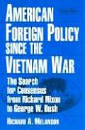 American Foreign Policy Since The Vietnam War: The Search For Consensus From Richard Nixon To George W. Bush,... by Richard A Melanson
