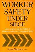 Worker Safety Under Siege: Labor, Capital, and the Politics of Workplace Safety in a Deregulated World: Labor, Capital, and the Politics of Workplace