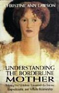 Understanding the Borderline Mother Helping Her Children Transcend the Intense Unpredictable & Volatile Relationship