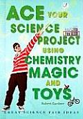Ace Your Science Project Using Chemistry Magic and Toys: Great Science Fair Ideas (Ace Your Science Project)