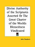 Divine Authority of the Scriptures Asserted or the Great Charter of the Worlds Blessedness Vindicate