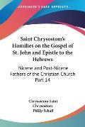 Saint Chrysostoms Homilies on the Gospel of St John & Epistle to the Hebrews Nicene & Post Nicene Fathers of the Christian Church Part 14