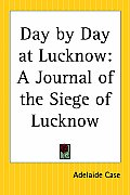Day by Day at Lucknow: A Journal of the Siege of Lucknow