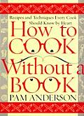 How to Cook Without a Book: Recipes and Techniques Every Cook Should Know by Heart