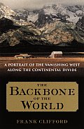 Backbone of the World A Portrait of the Vanishing West Along the Continental Divide